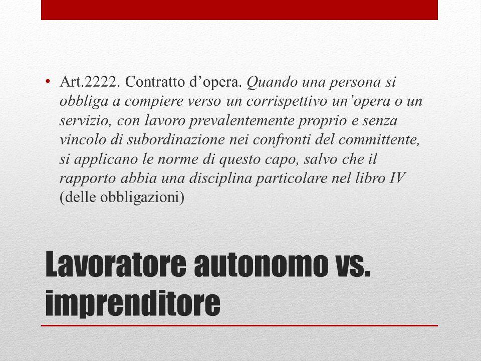 Lavoratore autonomo vs. imprenditore Art.2222. Contratto d'opera. Quando una persona si obbliga a compiere verso un corrispettivo un'opera o un serviz