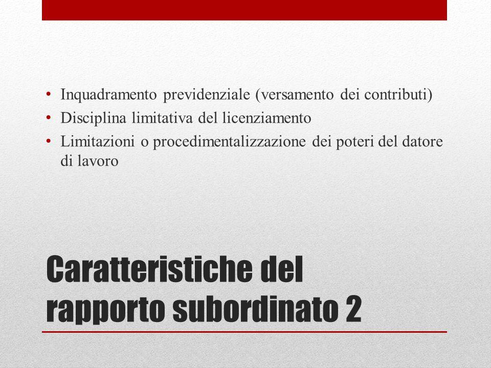 Caratteristiche del rapporto subordinato 2 Inquadramento previdenziale (versamento dei contributi) Disciplina limitativa del licenziamento Limitazioni o procedimentalizzazione dei poteri del datore di lavoro