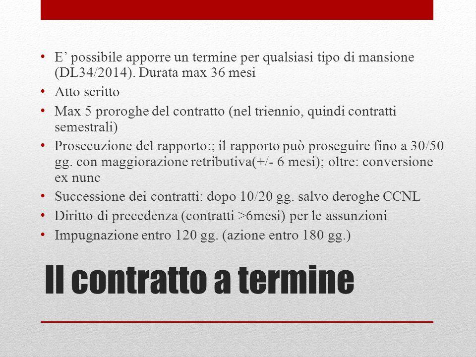Il contratto a termine E' possibile apporre un termine per qualsiasi tipo di mansione (DL34/2014). Durata max 36 mesi Atto scritto Max 5 proroghe del