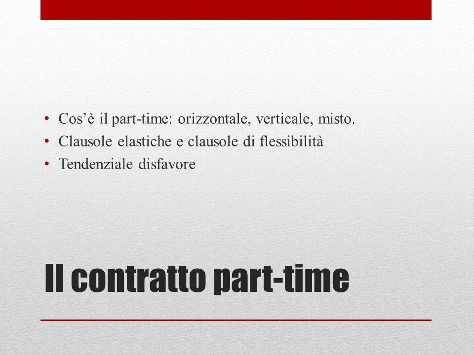 Il contratto part-time Cos'è il part-time: orizzontale, verticale, misto. Clausole elastiche e clausole di flessibilità Tendenziale disfavore