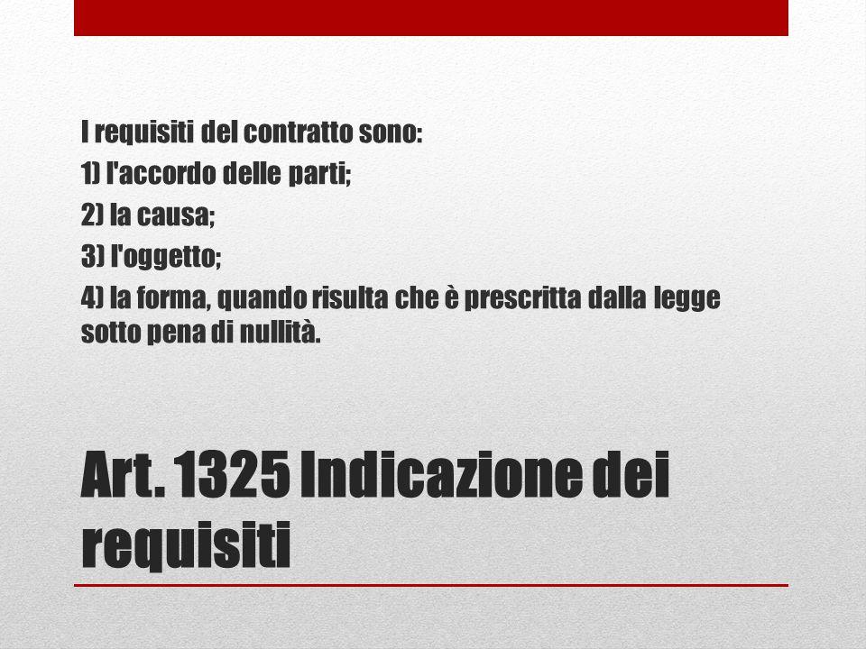 Art. 1325 Indicazione dei requisiti I requisiti del contratto sono: 1) l'accordo delle parti; 2) la causa; 3) l'oggetto; 4) la forma, quando risulta c