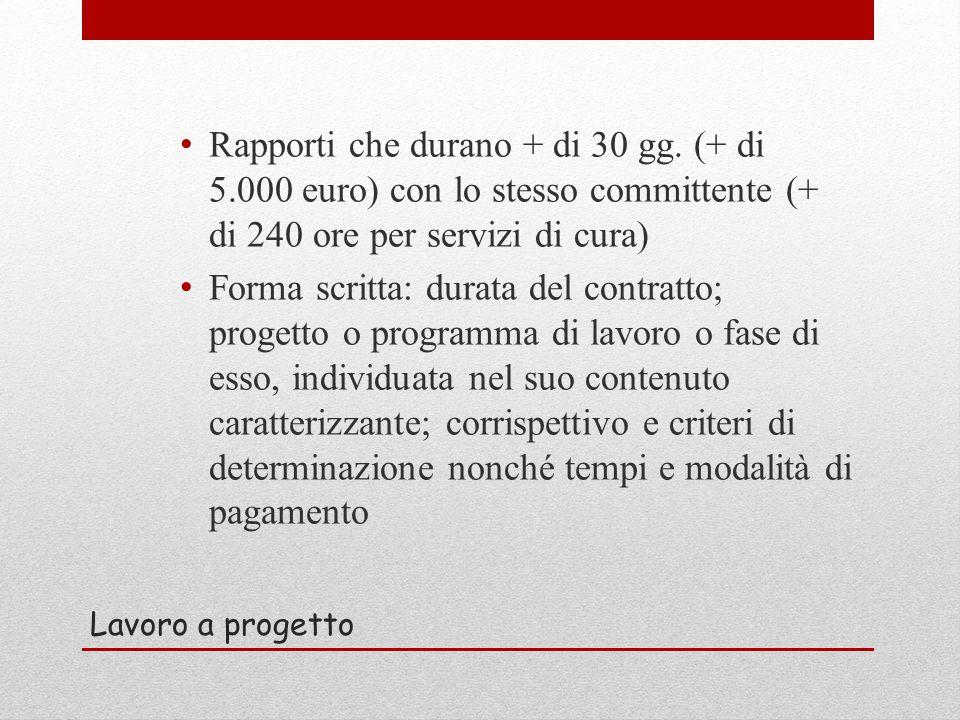 Lavoro a progetto Rapporti che durano + di 30 gg. (+ di 5.000 euro) con lo stesso committente (+ di 240 ore per servizi di cura) Forma scritta: durata