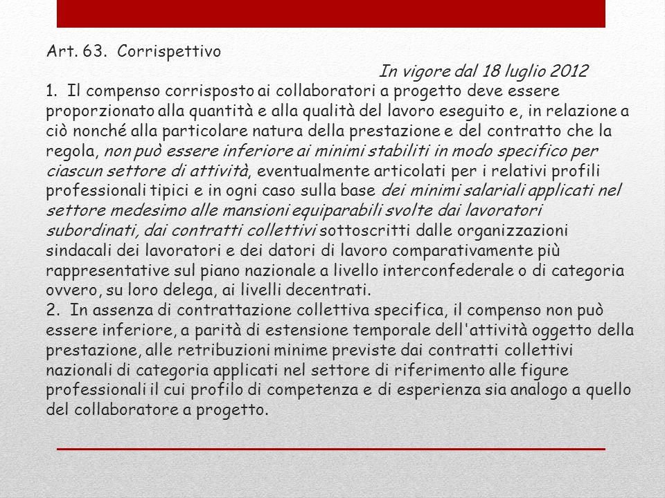 Art. 63. Corrispettivo In vigore dal 18 luglio 2012 1. Il compenso corrisposto ai collaboratori a progetto deve essere proporzionato alla quantità e a