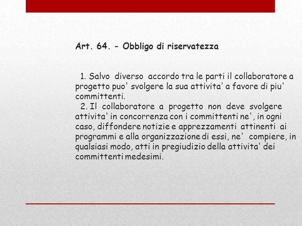 Art. 64. - Obbligo di riservatezza 1. Salvo diverso accordo tra le parti il collaboratore a progetto puo' svolgere la sua attivita' a favore di piu' c