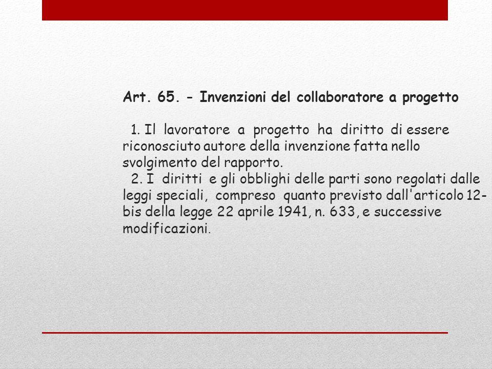 Art. 65. - Invenzioni del collaboratore a progetto 1. Il lavoratore a progetto ha diritto di essere riconosciuto autore della invenzione fatta nello s