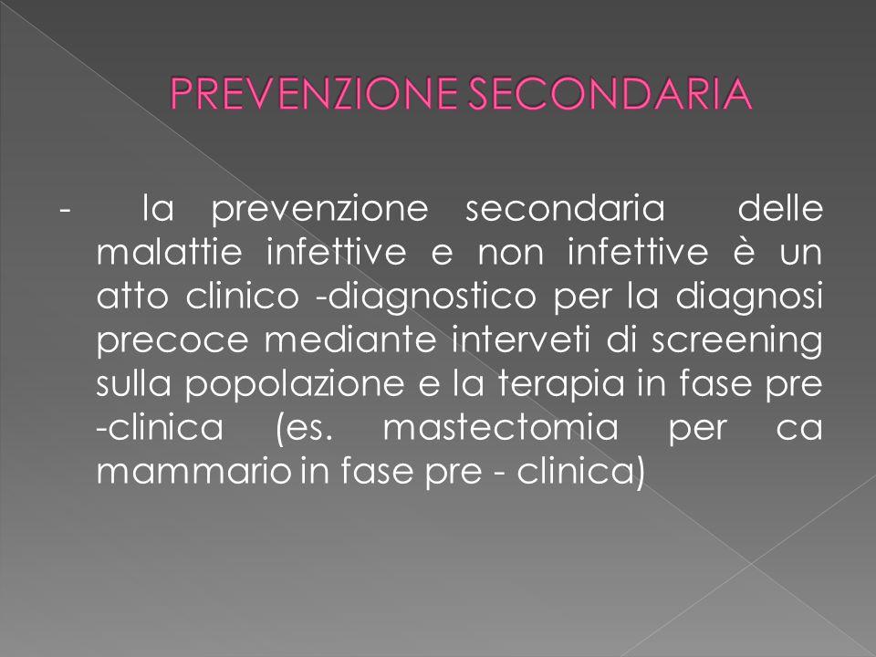 - la prevenzione secondaria delle malattie infettive e non infettive è un atto clinico -diagnostico per la diagnosi precoce mediante interveti di scre