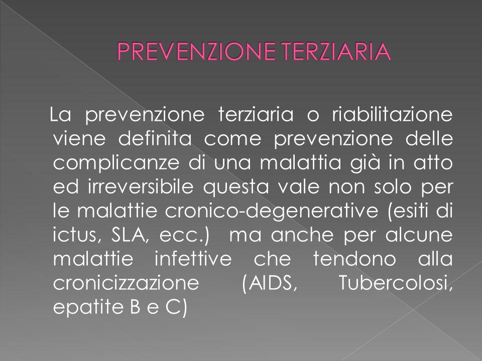 La prevenzione terziaria o riabilitazione viene definita come prevenzione delle complicanze di una malattia già in atto ed irreversibile questa vale n