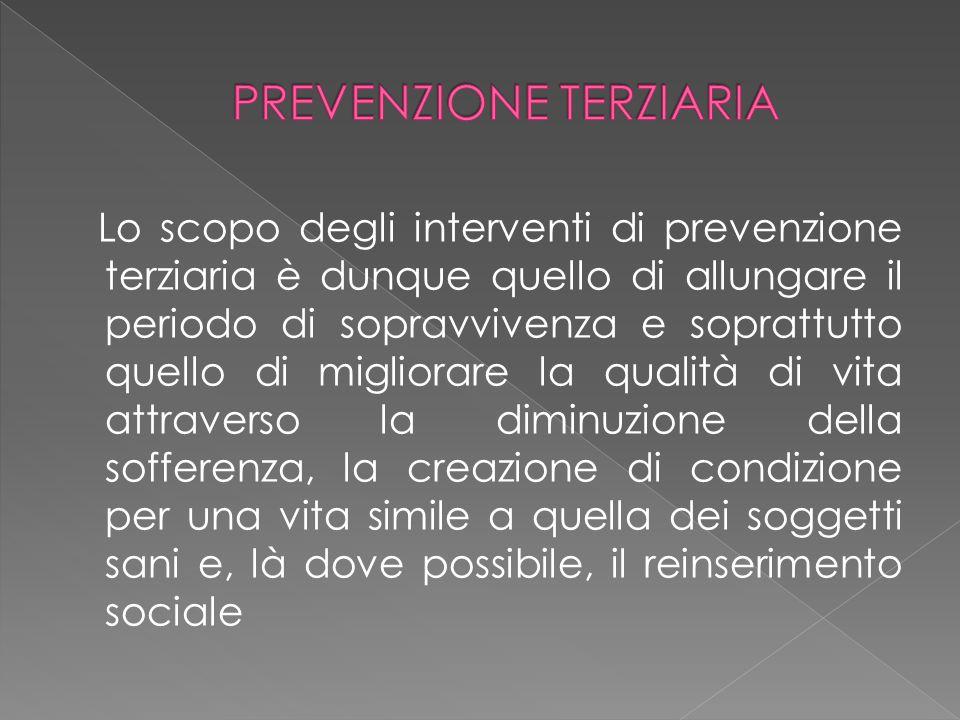 Lo scopo degli interventi di prevenzione terziaria è dunque quello di allungare il periodo di sopravvivenza e soprattutto quello di migliorare la qual