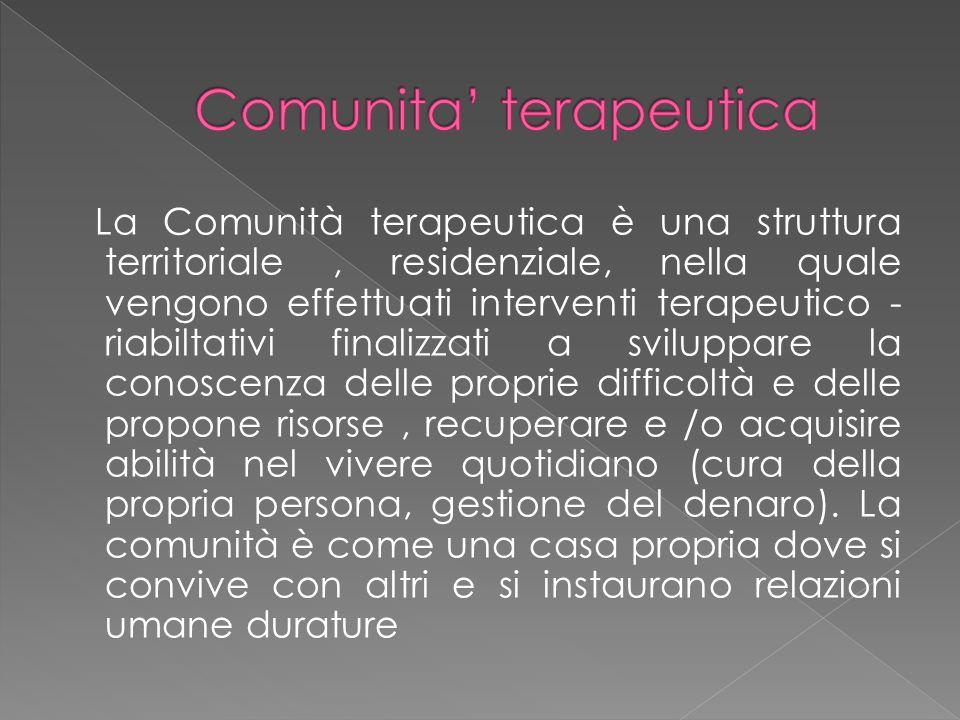 La Comunità terapeutica è una struttura territoriale, residenziale, nella quale vengono effettuati interventi terapeutico - riabiltativi finalizzati a