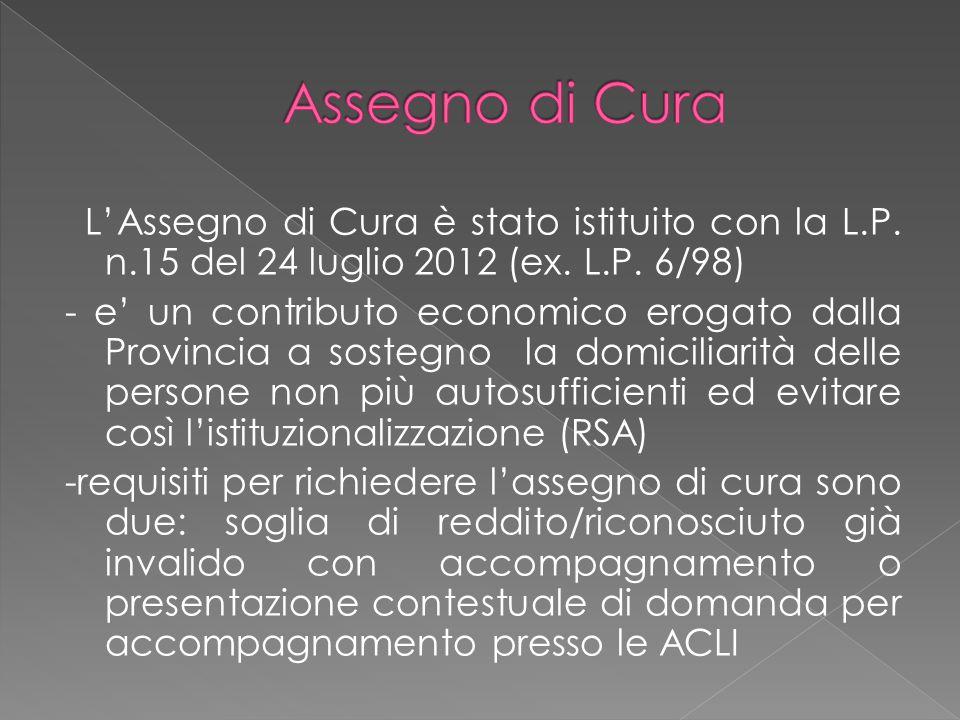 L'Assegno di Cura è stato istituito con la L.P. n.15 del 24 luglio 2012 (ex. L.P. 6/98) - e' un contributo economico erogato dalla Provincia a sostegn