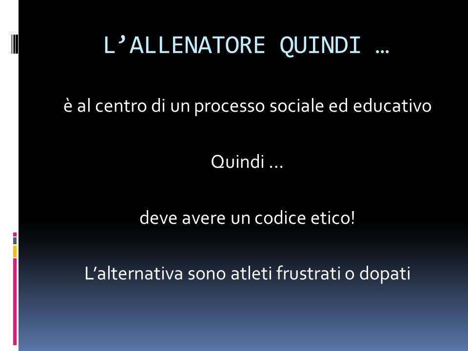 L'ALLENATORE QUINDI … è al centro di un processo sociale ed educativo Quindi … deve avere un codice etico.