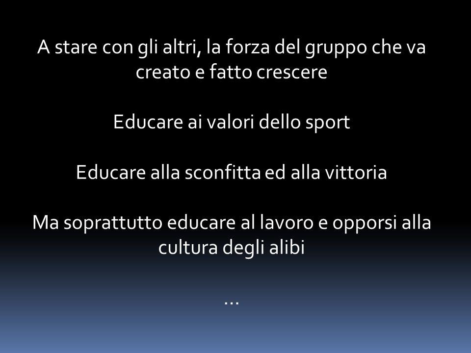 A stare con gli altri, la forza del gruppo che va creato e fatto crescere Educare ai valori dello sport Educare alla sconfitta ed alla vittoria Ma soprattutto educare al lavoro e opporsi alla cultura degli alibi …