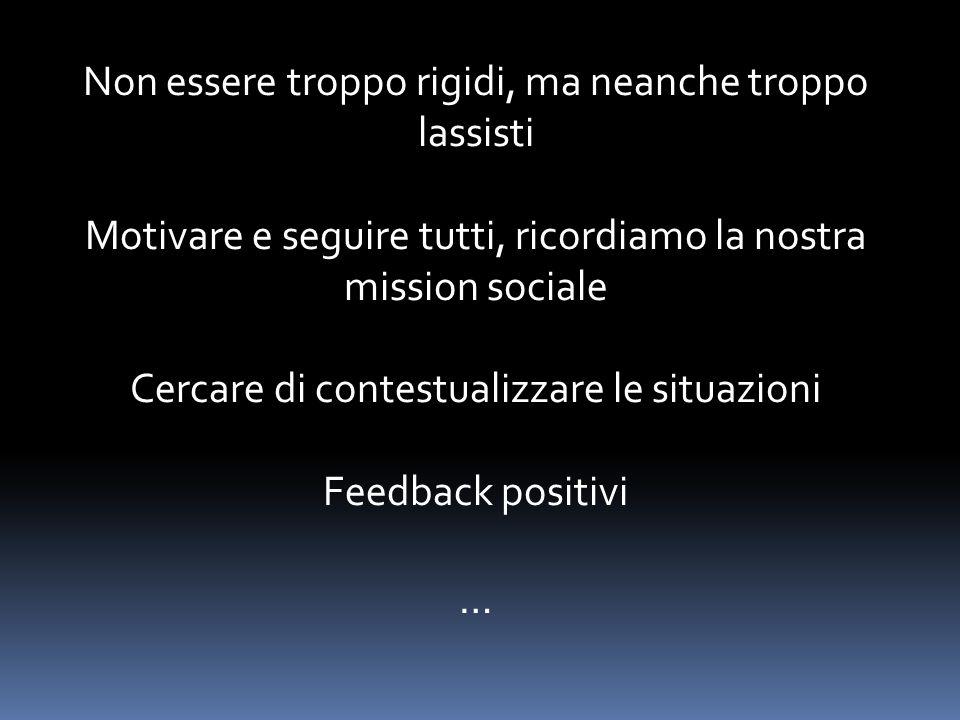 Non essere troppo rigidi, ma neanche troppo lassisti Motivare e seguire tutti, ricordiamo la nostra mission sociale Cercare di contestualizzare le situazioni Feedback positivi …