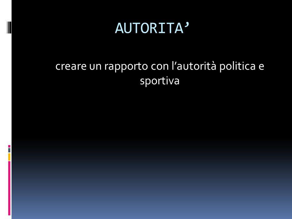 AUTORITA' creare un rapporto con l'autorità politica e sportiva