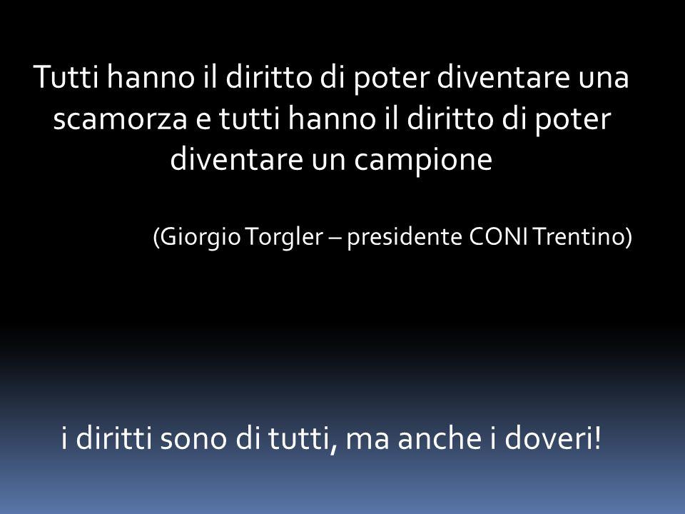 Tutti hanno il diritto di poter diventare una scamorza e tutti hanno il diritto di poter diventare un campione (Giorgio Torgler – presidente CONI Trentino) i diritti sono di tutti, ma anche i doveri!