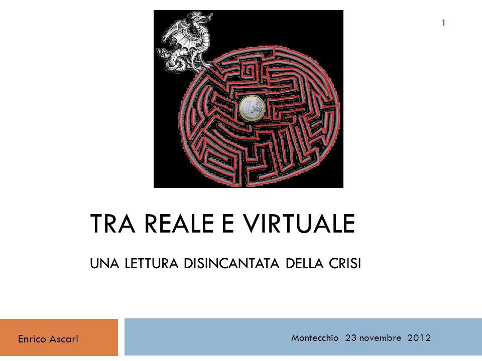 TRA REALE E VIRTUALE UNA LETTURA DISINCANTATA DELLA CRISI Enrico Ascari Montecchio 23 novembre 2012 1