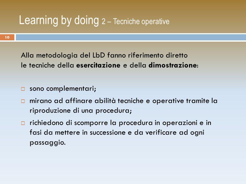 Learning by doing 2 – Tecniche operative  sono complementari;  mirano ad affinare abilità tecniche e operative tramite la riproduzione di una procedura;  richiedono di scomporre la procedura in operazioni e in fasi da mettere in successione e da verificare ad ogni passaggio.