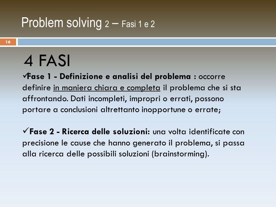 Problem solving 2 – Fasi 1 e 2 4 FASI Fase 1 - Definizione e analisi del problema : occorre definire in maniera chiara e completa il problema che si sta affrontando.