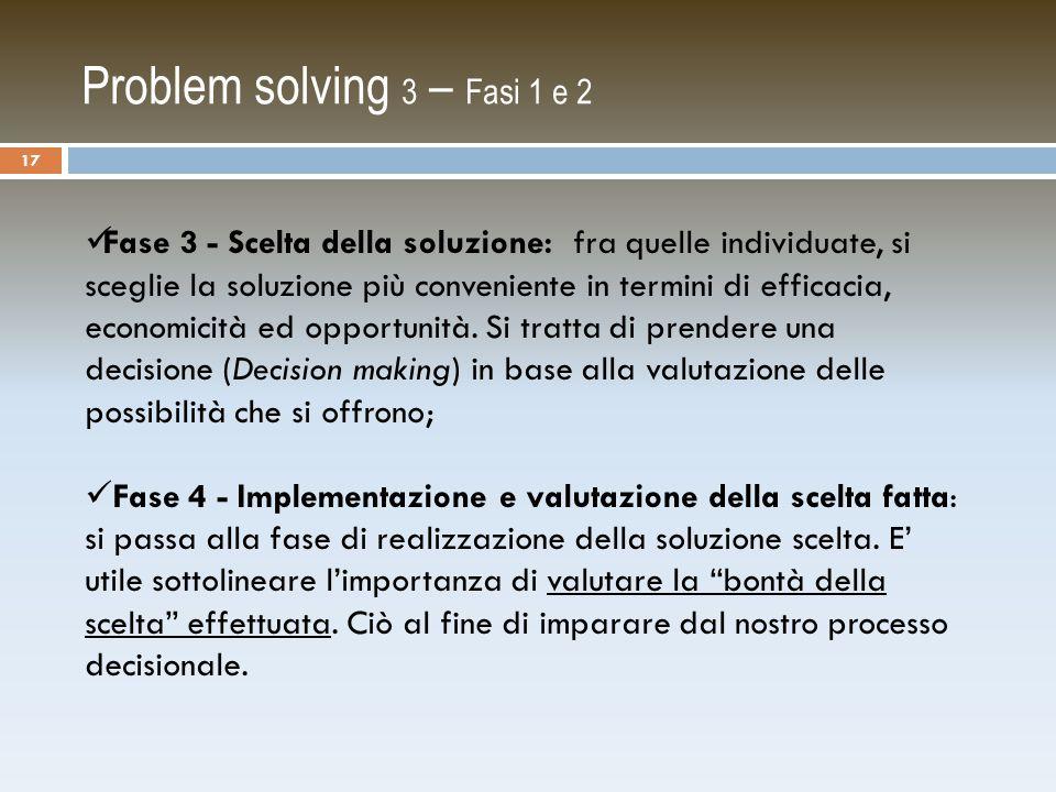 Problem solving 3 – Fasi 1 e 2 Fase 3 - Scelta della soluzione: fra quelle individuate, si sceglie la soluzione più conveniente in termini di efficacia, economicità ed opportunità.
