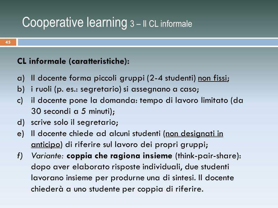 Cooperative learning 3 – Il CL informale CL informale (caratteristiche): a)Il docente forma piccoli gruppi (2-4 studenti) non fissi; b)i ruoli (p.