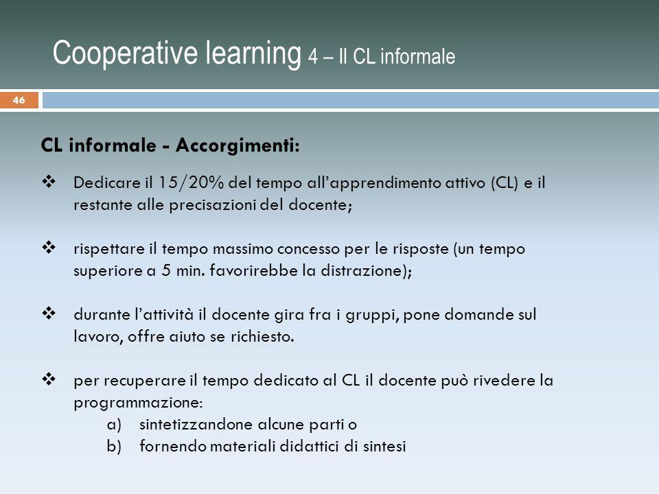 Cooperative learning 4 – Il CL informale CL informale - Accorgimenti:  Dedicare il 15/20% del tempo all'apprendimento attivo (CL) e il restante alle precisazioni del docente;  rispettare il tempo massimo concesso per le risposte (un tempo superiore a 5 min.