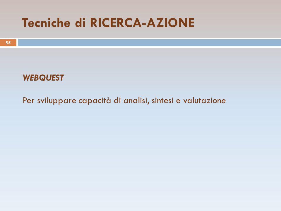 Tecniche di RICERCA-AZIONE 55 WEBQUEST Per sviluppare capacità di analisi, sintesi e valutazione