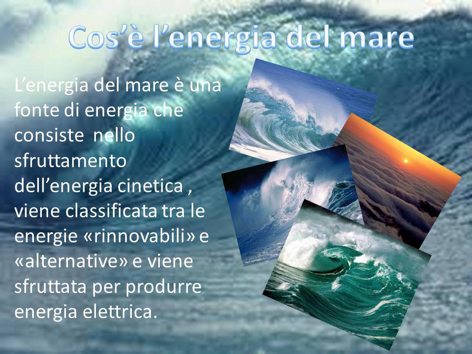 L'energia del mare è una fonte di energia che consiste nello sfruttamento dell'energia cinetica, viene classificata tra le energie «rinnovabili» e «alternative» e viene sfruttata per produrre energia elettrica.