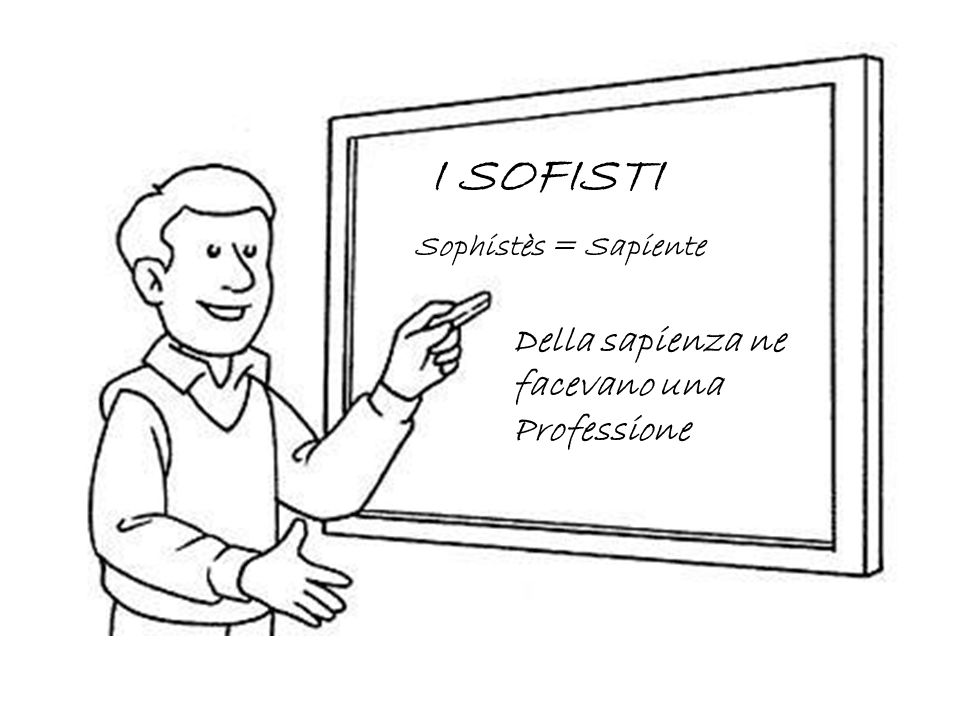 I SOFISTI Della sapienza ne facevano una Professione Sophistès = Sapiente
