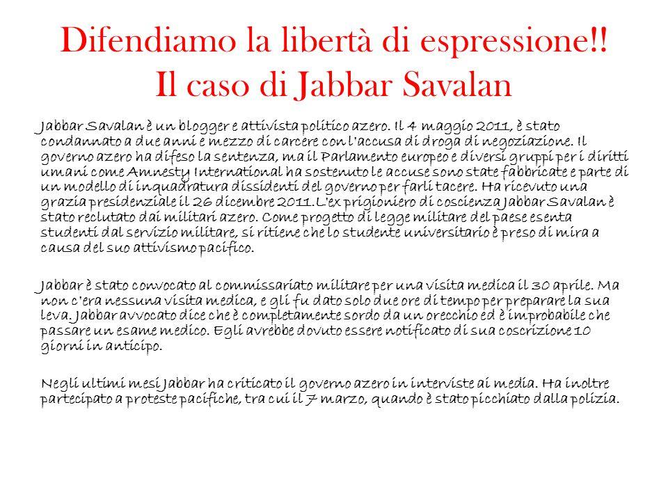 Difendiamo la libertà di espressione!! Il caso di Jabbar Savalan Jabbar Savalan è un blogger e attivista politico azero. Il 4 maggio 2011, è stato con