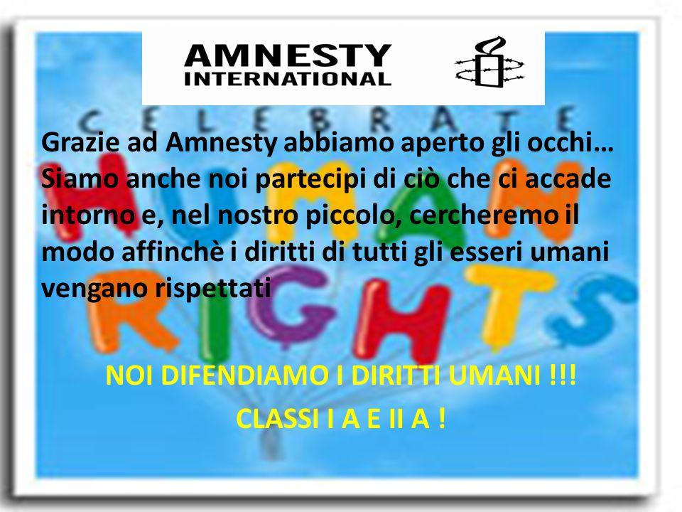 Grazie ad Amnesty abbiamo aperto gli occhi… Siamo anche noi partecipi di ciò che ci accade intorno e, nel nostro piccolo, cercheremo il modo affinchè i diritti di tutti gli esseri umani vengano rispettati NOI DIFENDIAMO I DIRITTI UMANI !!.
