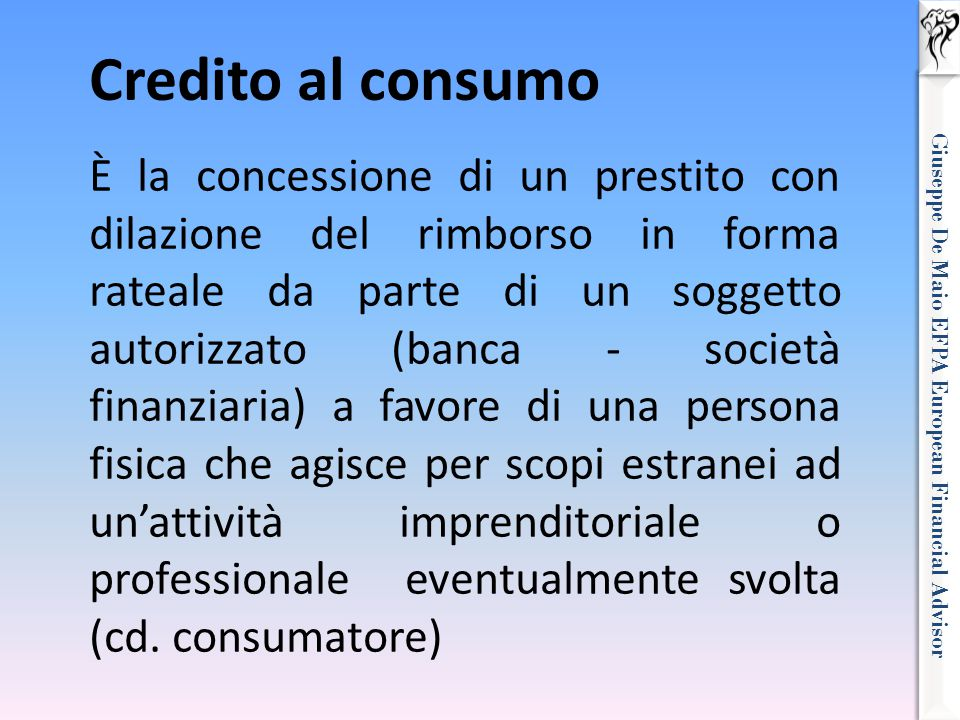 Giuseppe De Maio EFPA European Financial Advisor Credito al consumo È la concessione di un prestito con dilazione del rimborso in forma rateale da par