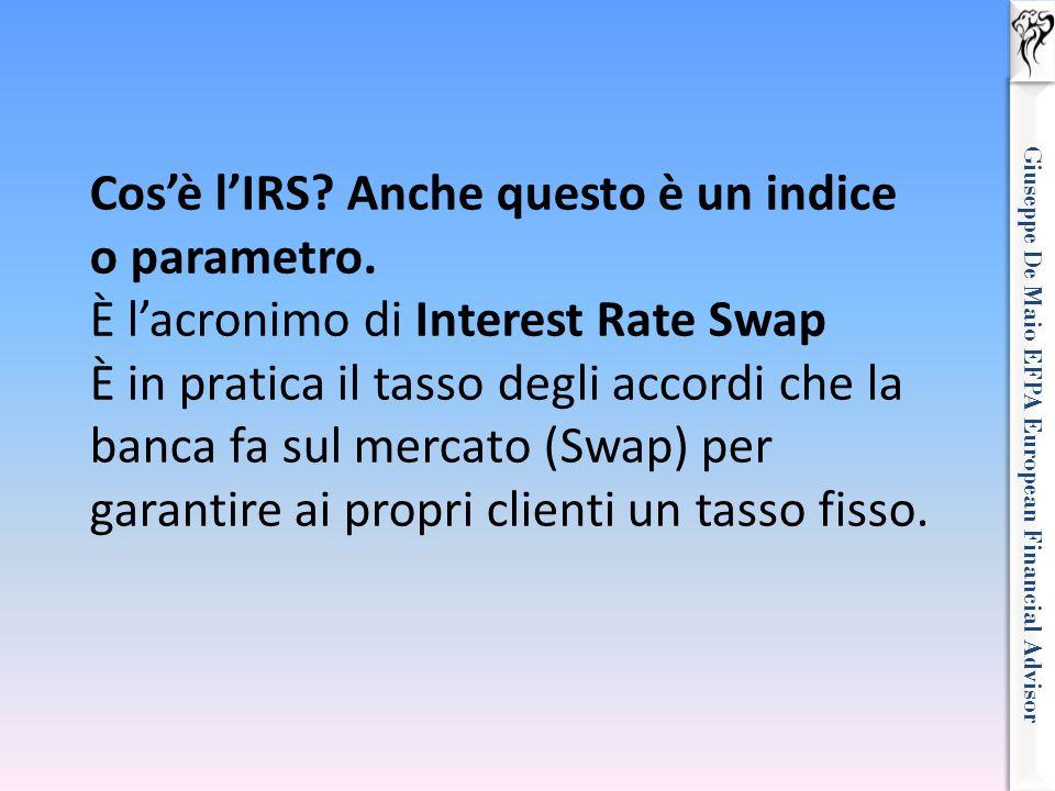 Giuseppe De Maio EFPA European Financial Advisor Cos'è l'IRS? Anche questo è un indice o parametro. È l'acronimo di Interest Rate Swap È in pratica il