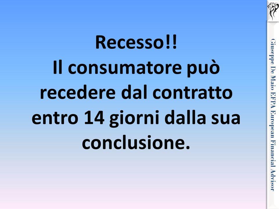 Giuseppe De Maio EFPA European Financial Advisor Recesso!! Il consumatore può recedere dal contratto entro 14 giorni dalla sua conclusione.