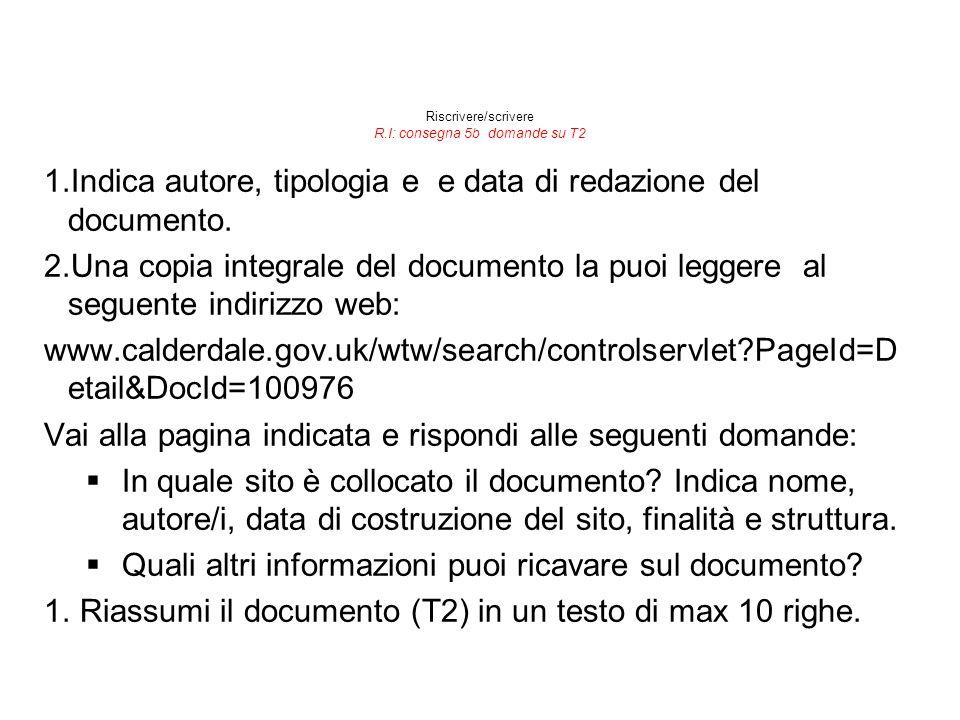 Riscrivere/scrivere R.I: consegna 5b domande su T2 1.Indica autore, tipologia e e data di redazione del documento. 2.Una copia integrale del documento