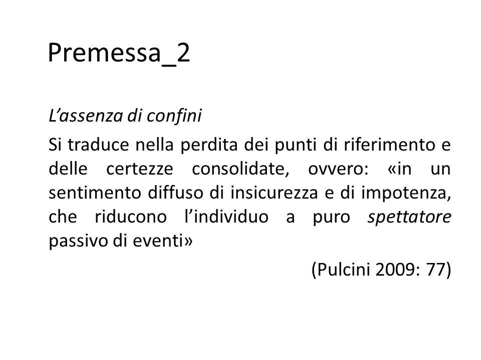 Premessa_2 L'assenza di confini Si traduce nella perdita dei punti di riferimento e delle certezze consolidate, ovvero: «in un sentimento diffuso di insicurezza e di impotenza, che riducono l'individuo a puro spettatore passivo di eventi» (Pulcini 2009: 77)