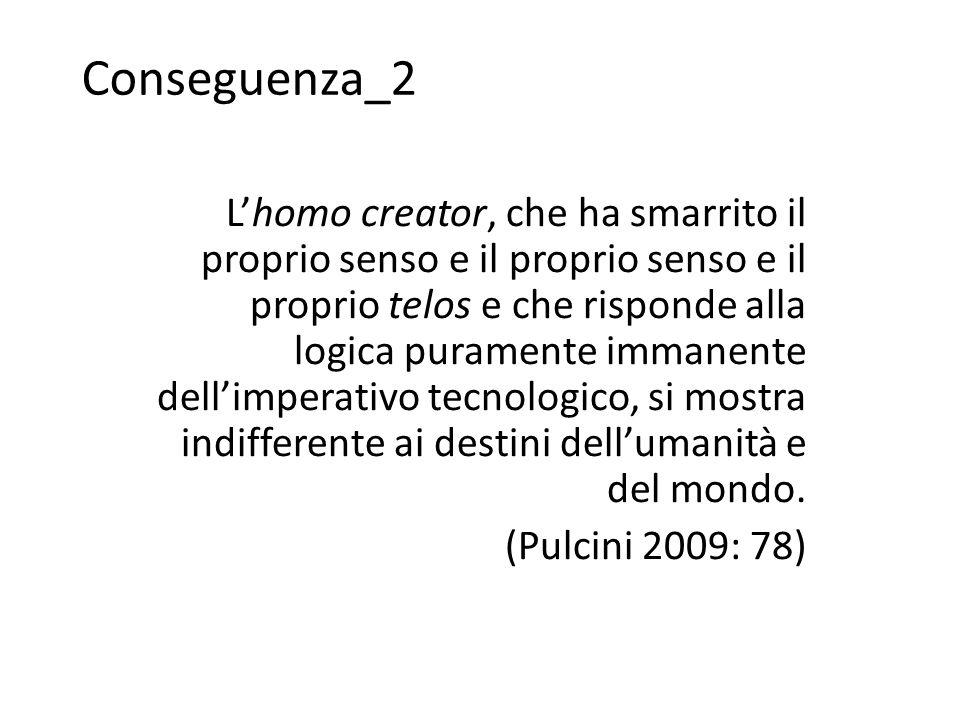 Conseguenza_2 L'homo creator, che ha smarrito il proprio senso e il proprio senso e il proprio telos e che risponde alla logica puramente immanente dell'imperativo tecnologico, si mostra indifferente ai destini dell'umanità e del mondo.