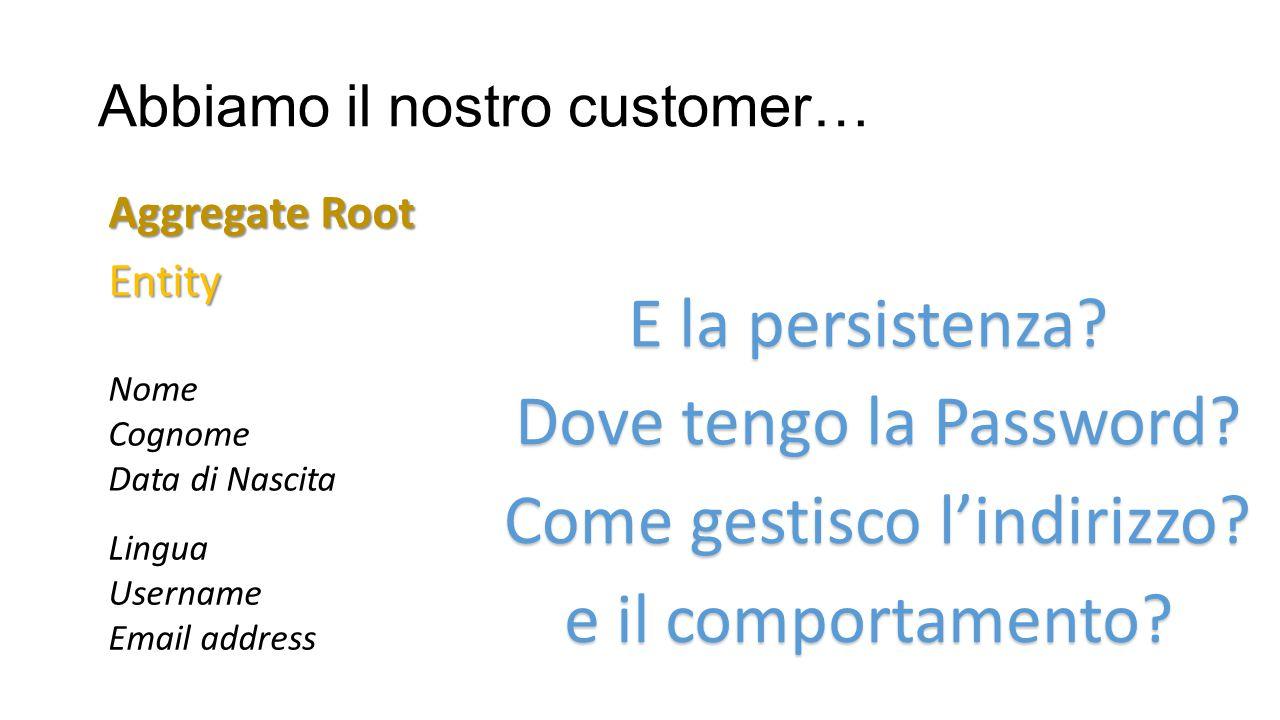 Abbiamo il nostro customer… Entity Aggregate Root Nome Cognome Data di Nascita Lingua Username Email address Come gestisco l'indirizzo? Dove tengo la