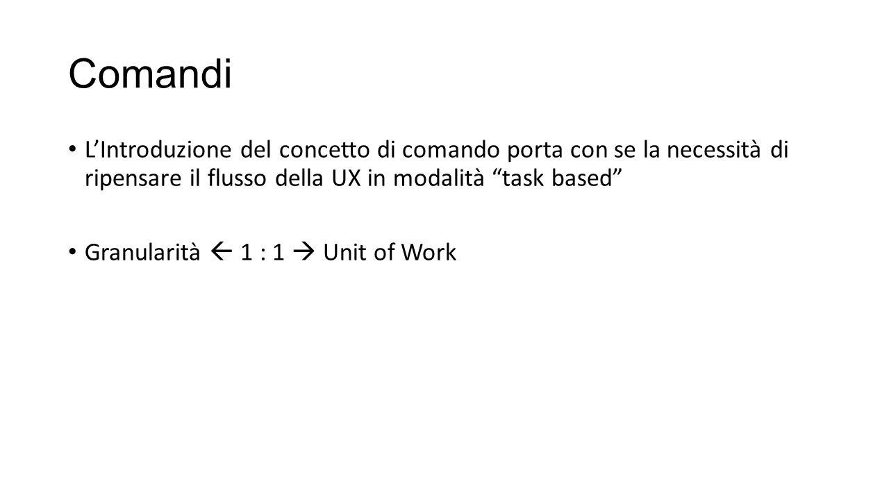 """Comandi L'Introduzione del concetto di comando porta con se la necessità di ripensare il flusso della UX in modalità """"task based"""" Granularità  1 : 1"""