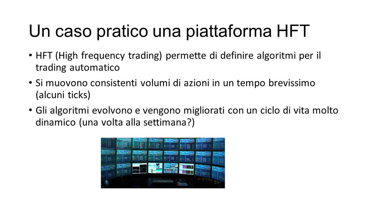 Un caso pratico una piattaforma HFT HFT (High frequency trading) permette di definire algoritmi per il trading automatico Si muovono consistenti volum