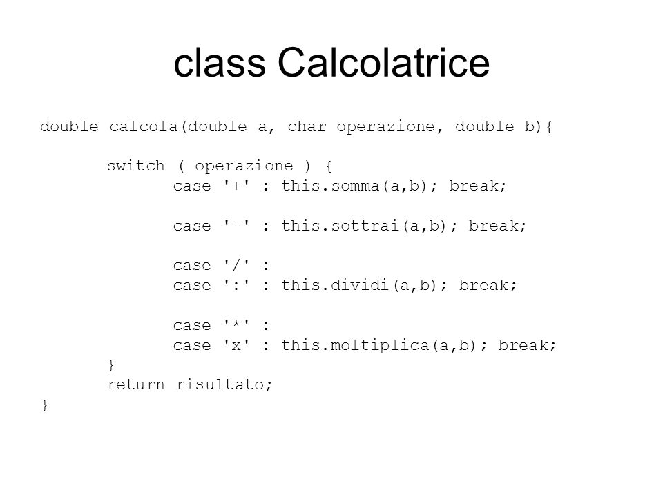 class ProgrammaCalcoli class ProgrammaCalcoli { public static void main(String s[]) { //istanzio l oggetto calc di classe Calcolatrice Calcolatrice calc = new Calcolatrice(); double x =216.2; double y = 965.4; System.out.println ( calc.somma(x, y) ); System.out.println ( calc.calcola(x, + , y) ); }