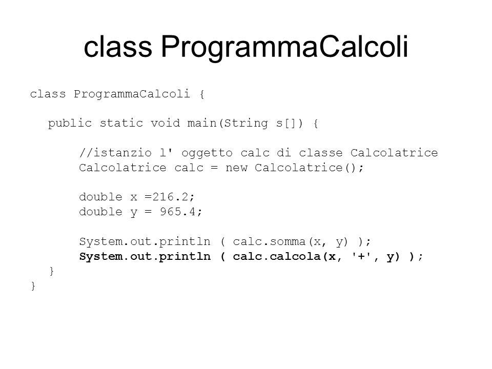 class ProgrammaCalcoli class ProgrammaCalcoli { public static void main(String s[]) { //istanzio l' oggetto calc di classe Calcolatrice Calcolatrice c