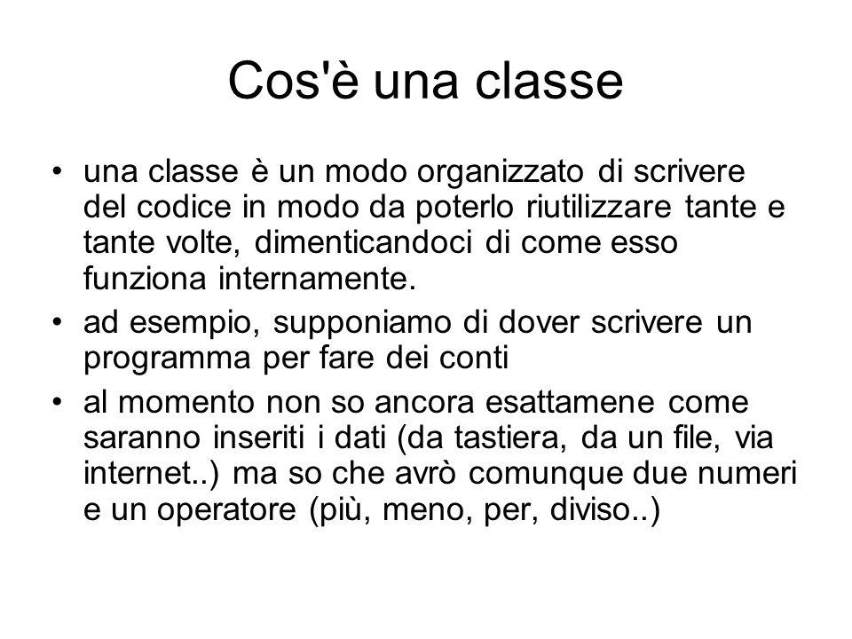Cos è una classe una classe è un modo organizzato di scrivere del codice in modo da poterlo riutilizzare tante e tante volte, dimenticandoci di come esso funziona internamente.