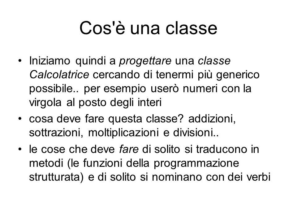 Cos è una classe Iniziamo quindi a progettare una classe Calcolatrice cercando di tenermi più generico possibile..