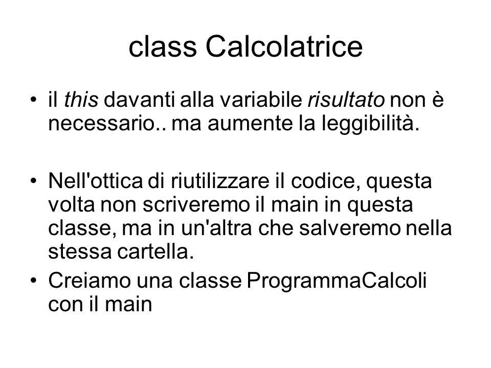 class ProgrammaCalcoli class ProgrammaCalcoli { public static void main(String s[]) { //istanzio l oggetto calc di classe Calcolatrice Calcolatrice calc = new Calcolatrice(); double x =216.2; double y = 965.4; System.out.println ( calc.somma(x, y) ); } Nota: questa classe è veramente poco significativa, al momento serve solo per testare la classe Calcolatrice..