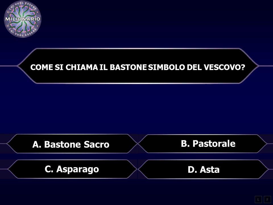 COME SI CHIAMA IL BASTONE SIMBOLO DEL VESCOVO? LF B. Pastorale A. Bastone Sacro C. Asparago D. Asta