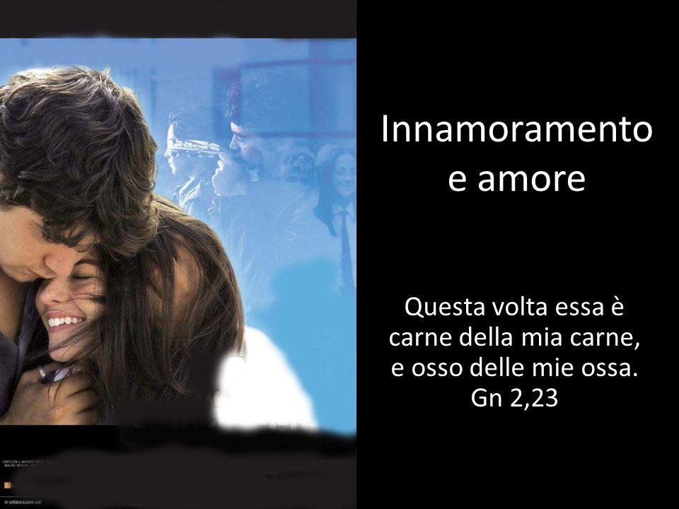 Innamoramento e amore Questa volta essa è carne della mia carne, e osso delle mie ossa. Gn 2,23