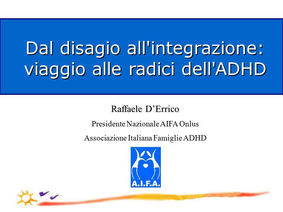 Dal disagio all integrazione: viaggio alle radici dell ADHD Dal disagio all integrazione: viaggio alle radici dell ADHD Raffaele D'Errico Presidente Nazionale AIFA Onlus Associazione Italiana Famiglie ADHD