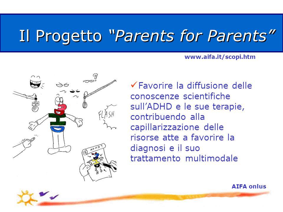 AIFA onlus Il Progetto Parents for Parents Favorire la diffusione delle conoscenze scientifiche sull'ADHD e le sue terapie, contribuendo alla capillarizzazione delle risorse atte a favorire la diagnosi e il suo trattamento multimodale www.aifa.it/scopi.htm