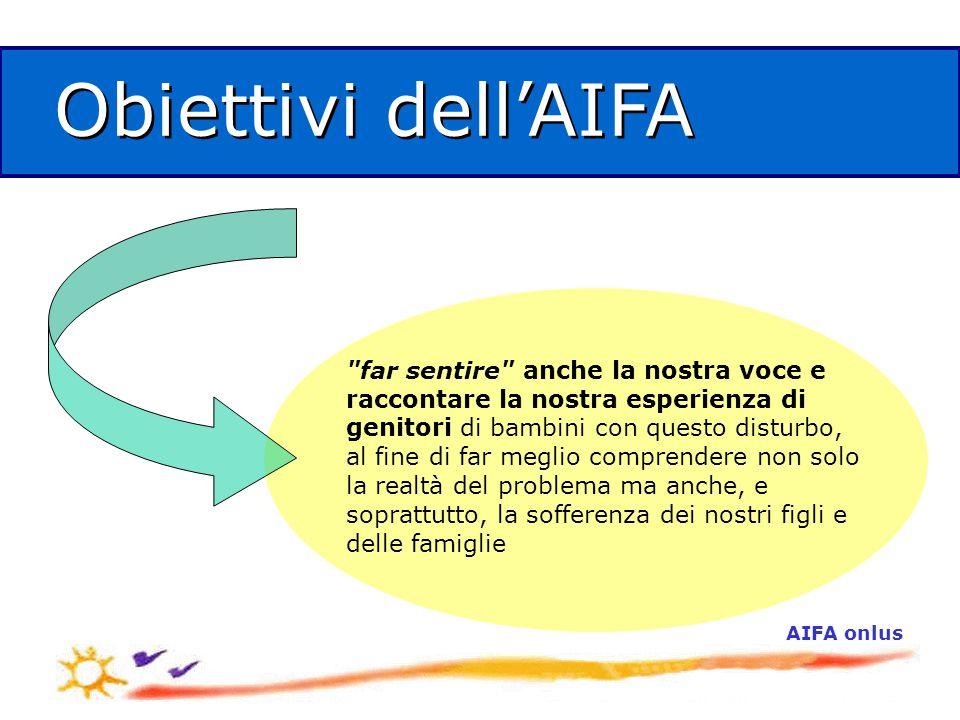 AIFA onlus Obiettivi dell'AIFA far sentire anche la nostra voce e raccontare la nostra esperienza di genitori di bambini con questo disturbo, al fine di far meglio comprendere non solo la realtà del problema ma anche, e soprattutto, la sofferenza dei nostri figli e delle famiglie