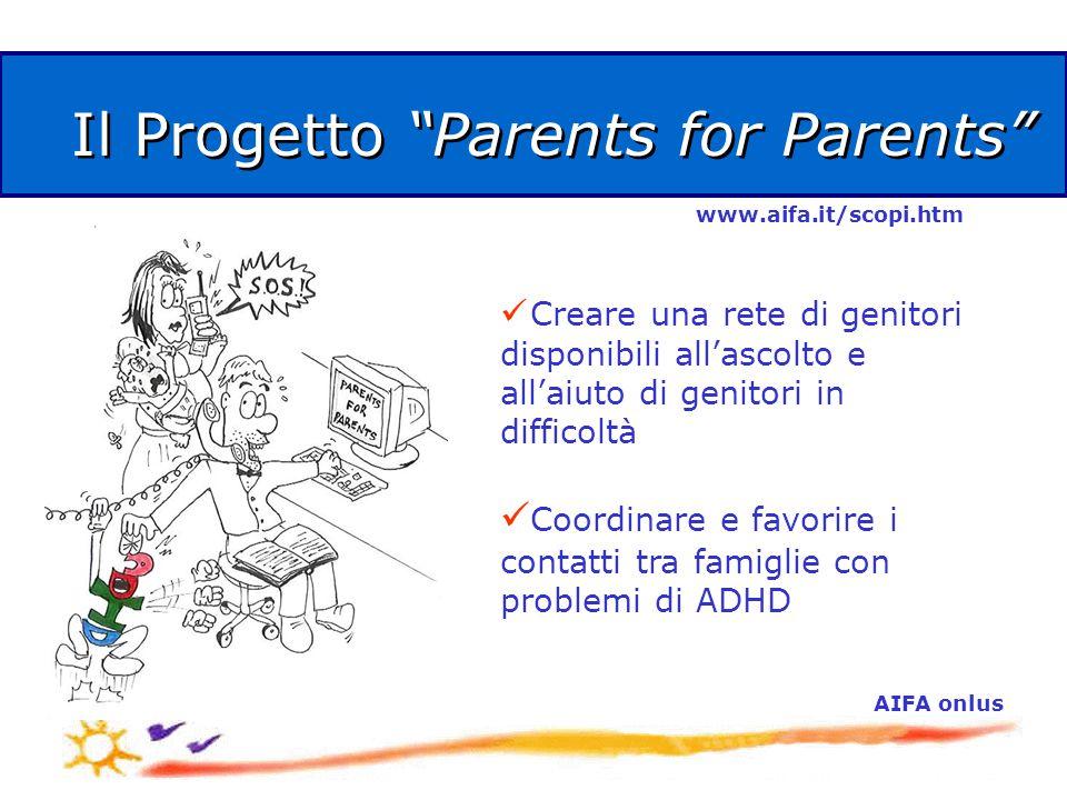 AIFA onlus Il Progetto Parents for Parents Creare una rete di genitori disponibili all'ascolto e all'aiuto di genitori in difficoltà Coordinare e favorire i contatti tra famiglie con problemi di ADHD www.aifa.it/scopi.htm